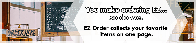 You make ordering EZ...so do we. EZ Order collects your favorite items on one page. Select your quantities and update your cart with a single click!